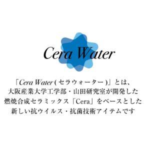 「Cera Water (セラウォーター)」とは、 大阪産業大学工学部・山田研究室が開発した 燃焼合成セラミックス「Cera」をベースとした 新しい抗ウイルス・抗菌技術アイテムです